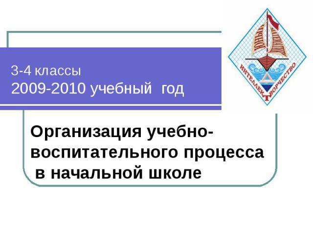 3-4 классы 2009-2010 учебный год Организация учебно-воспитательного процесса в начальной школе