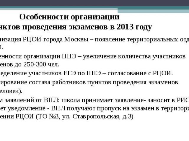 Особенности организации пунктов проведения экзаменов в 2013 году Организация РЦОИ города Москвы – появление территориальных отделений РЦОИ. Особенности организации ППЭ – увеличение количества участников экзаменов до 250-300 чел. Распределение участн…