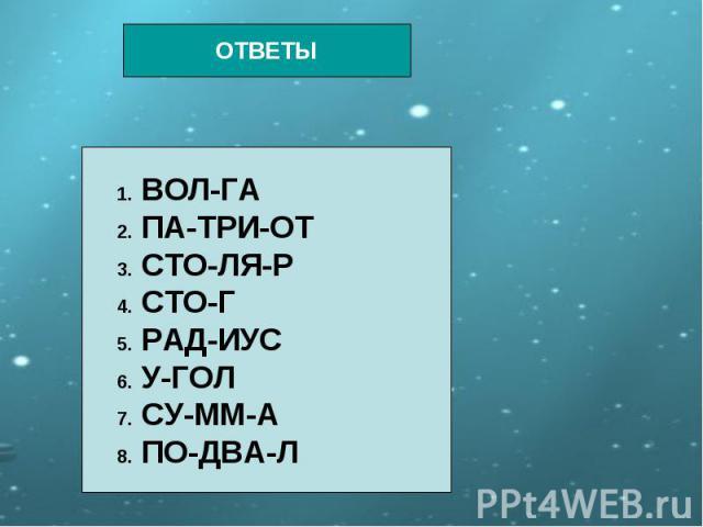 ОТВЕТЫ 1. ВОЛ-ГА 2. ПА-ТРИ-ОТ 3. СТО-ЛЯ-Р 4. СТО-Г 5. РАД-ИУС 6. У-ГОЛ 7. СУ-ММ-А 8. ПО-ДВА-Л