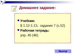 Выход Учебник: § 1.12-1.13, задание 7 (с.52) Рабочая тетрадь: упр. 45 (46) Домаш