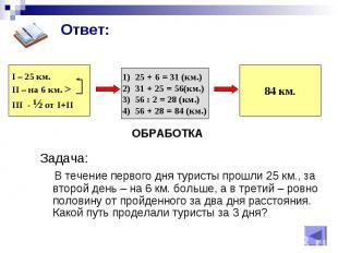 I – 25 км. II – на 6 км. > III - Ѕ от I+II ОБРАБОТКА 25 + 6 = 31 (км.) 31 + 25 =