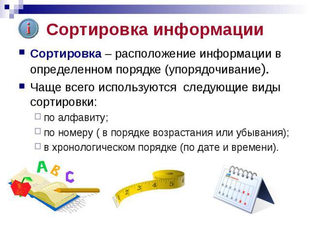 Сортировка информации Сортировка – расположение информации в определенном порядке (упорядочивание). Чаще всего используются следующие виды сортировки: по алфавиту; по номеру ( в порядке возрастания или убывания); в хронологическом порядке (по дате и…