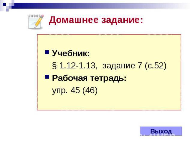 Выход Учебник: § 1.12-1.13, задание 7 (с.52) Рабочая тетрадь: упр. 45 (46) Домашнее задание: