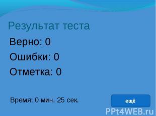 Результат теста Верно: 0 Ошибки: 0 Отметка: 0 Время: 0 мин. 25 сек. ещё исправит