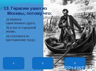 13. Герасим ушел из Москвы, потому что: а) лишился единственного друга; б) устал