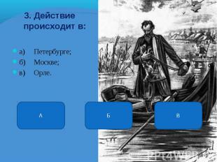 3. Действие происходит в: а) Петербурге; б) Москве; в) Орле. Б А В