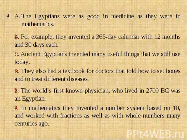 The Egyptians were as good in medicine as they were in mathematics.B. For example, they invented a 365-day calendar with 12 months and 30 days each.C. Ancient Egyptians invented many useful things that we still use today.D. They also had a textbook …