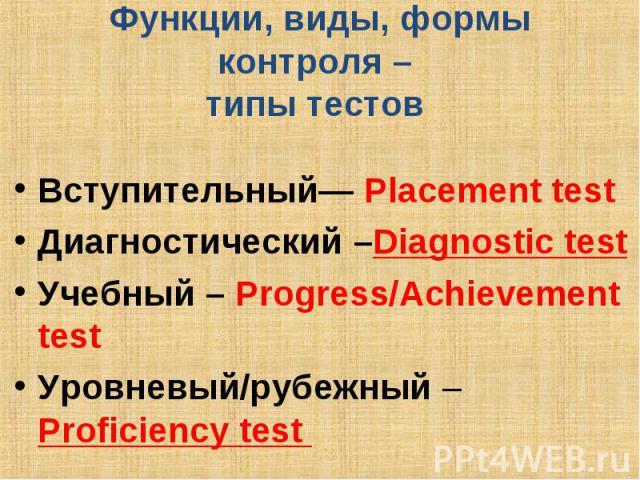 Функции, виды, формы контроля – типы тестов Вступительный— Placement test Диагностический –Diagnostic test Учебный – Progress/Achievement test Уровневый/рубежный – Proficiency test