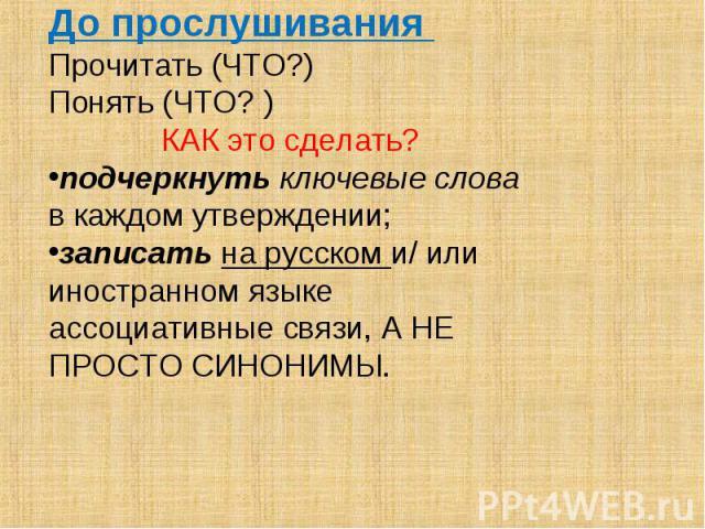 До прослушивания Прочитать (ЧТО?) Понять (ЧТО? ) КАК это сделать? подчеркнуть ключевые слова в каждом утверждении; записать на русском и/ или иностранном языке ассоциативные связи, А НЕ ПРОСТО СИНОНИМЫ.