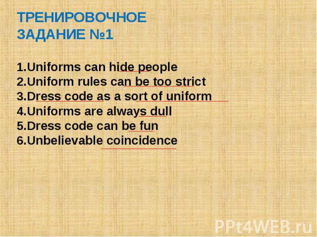 ТРЕНИРОВОЧНОЕ ЗАДАНИЕ №1 Uniforms can hide people Uniform rules can be too strict Dress code as a sort of uniform Uniforms are always dull Dress code can be fun Unbelievable coincidence