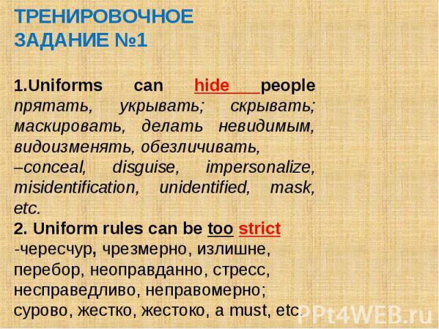 ТРЕНИРОВОЧНОЕ ЗАДАНИЕ №1 Uniforms can hide people прятать, укрывать; скрывать; маскировать, делать невидимым, видоизменять, обезличивать, –conceal, disguise, impersonalize, misidentification, unidentified, mask, etc. 2. Uniform rules can be too stri…