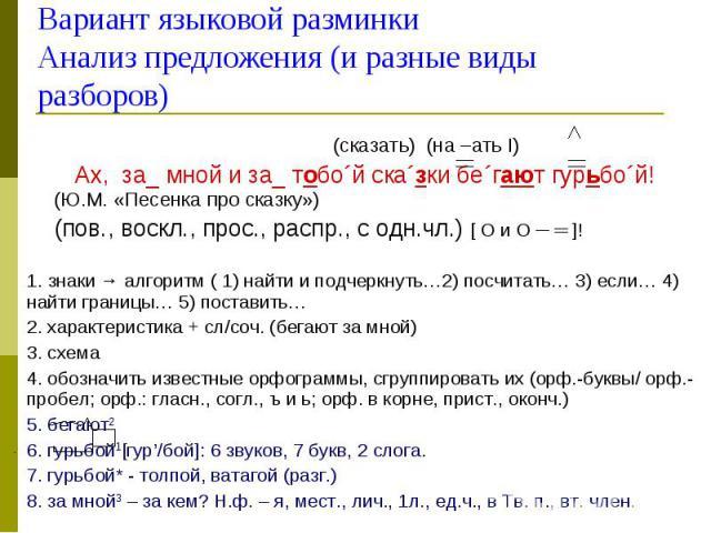 (сказать) (на –ать I) Ах, за_ мной и за_ тобоґй скаґзки беґгают гурьбоґй! (Ю.М. «Песенка про сказку») (пов., воскл., прос., распр., с одн.чл.) [ O и O ─ ═ ]! 1. знаки → алгоритм ( 1) найти и подчеркнуть…2) посчитать… 3) если… 4) найти границы… 5) по…