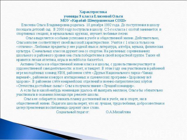 Характеристика ученицы 9 класса Елисеевой Ольги МОУ «Карабай-Шемуршинская СОШ» Елисеева Ольга Владимировна родилась 10 декабря 1992 года. До поступления в школу посещала детский сад. В 2000 году поступила в школу. С 5-го класса с охотой занимается в…