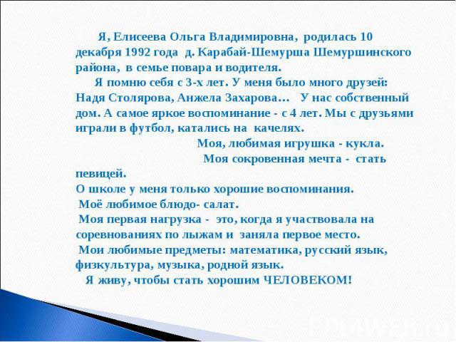 Я, Елисеева Ольга Владимировна, родилась 10 декабря 1992 года д. Карабай-Шемурша Шемуршинского района, в семье повара и водителя. Я помню себя с 3-х лет. У меня было много друзей: Надя Столярова, Анжела Захарова… У нас собственный дом. А самое яркое…