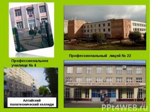 Профессиональное училище № 4 Профессиональный лицей № 22 Алтайский политехническ