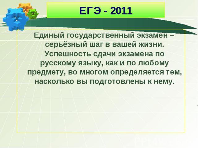 ЕГЭ - 2011 Единый государственный экзамен – серьёзный шаг в вашей жизни. Успешность сдачи экзамена по русскому языку, как и по любому предмету, во многом определяется тем, насколько вы подготовлены к нему.