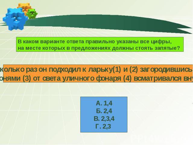 В каком варианте ответа правильно указаны все цифры, на месте которых в предложениях должны стоять запятые? Несколько раз он подходил к ларьку(1) и (2) загородившись ладонями (3) от света уличного фонаря (4) всматривался внутрь. А. 1,4 Б. 2,4 В. 2,3…