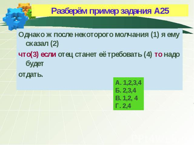 А. 1,2,3,4 Б. 2,3,4 В. 1,2, 4 Г. 2,4 Разберём пример задания А25 Однако ж после некоторого молчания (1) я ему сказал (2) что(3) если отец станет её требовать (4) то надо будет отдать.