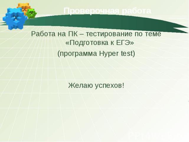 Проверочная работа Работа на ПК – тестирование по теме «Подготовка к ЕГЭ» (программа Hyper test) Желаю успехов!