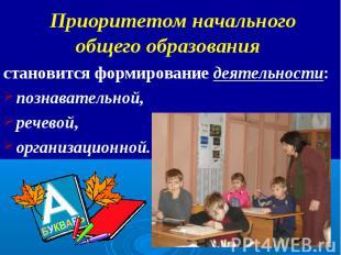 Приоритетом начального общего образования становится формирование деятельности:
