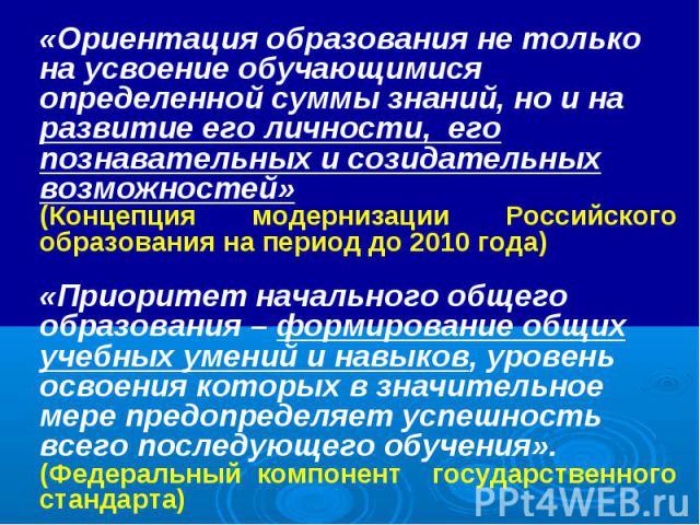 «Ориентация образования не только на усвоение обучающимися определенной суммы знаний, но и на развитие его личности, его познавательных и созидательных возможностей» (Концепция модернизации Российского образования на период до 2010 года) «Приоритет …