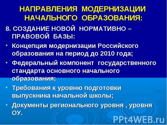 НАПРАВЛЕНИЯ МОДЕРНИЗАЦИИ НАЧАЛЬНОГО ОБРАЗОВАНИЯ: 8. СОЗДАНИЕ НОВОЙ НОРМАТИВНО – ПРАВОВОЙ БАЗЫ: Концепция модернизации Российского образования на период до 2010 года; Федеральный компонент государственного стандарта основного начального образования; …