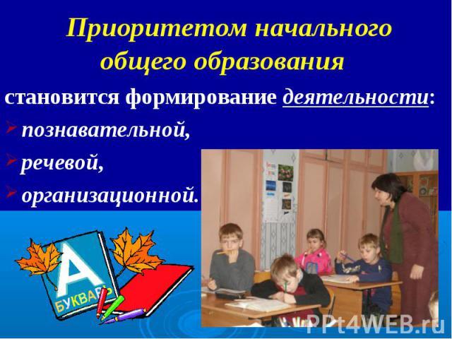 Приоритетом начального общего образования становится формирование деятельности: познавательной, речевой, организационной.