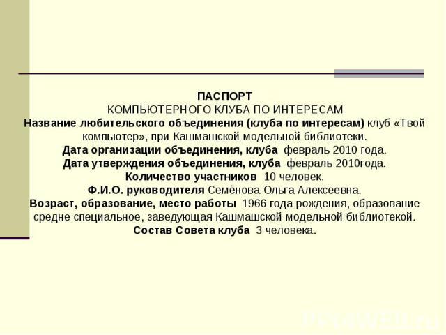 ПАСПОРТ КОМПЬЮТЕРНОГО КЛУБА ПО ИНТЕРЕСАМ Название любительского объединения (клуба по интересам) клуб «Твой компьютер», при Кашмашской модельной библиотеки. Дата организации объединения, клуба февраль 2010 года. Дата утверждения объединения, клуба ф…