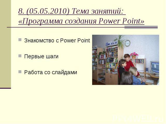 8. (05.05.2010) Тема занятий: «Программа создания Power Point» Знакомство с Power Point Первые шаги Работа со слайдами