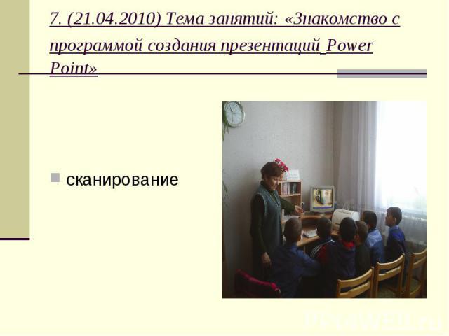 7. (21.04.2010) Тема занятий: «Знакомство с программой создания презентаций Power Point» сканирование