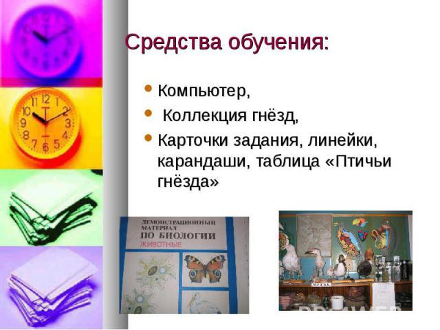 Средства обучения: Компьютер, Коллекция гнёзд, Карточки задания, линейки, карандаши, таблица «Птичьи гнёзда»