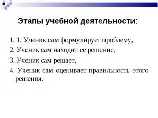 Этапы учебной деятельности: 1. 1. Ученик сам формулирует проблему, 2. Ученик сам