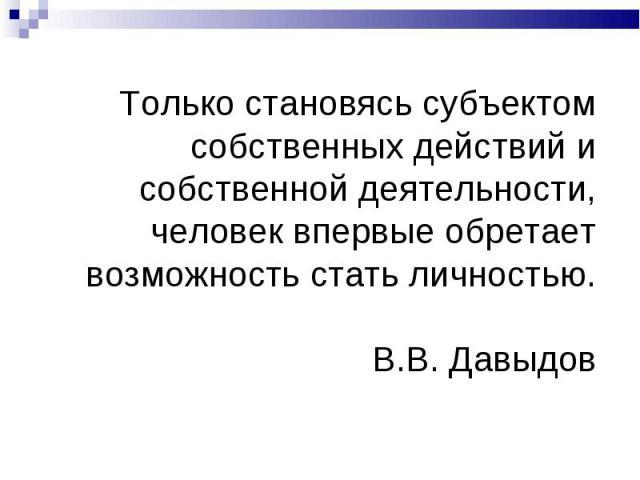 Только становясь субъектом собственных действий и собственной деятельности, человек впервые обретает возможность стать личностью. В.В. Давыдов