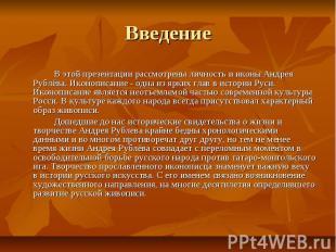 Введение В этой презентации рассмотрены личность и иконы Андрея Рублёва. Иконопи