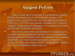 Андрей Рублев Нам не известно в точности, когда родился Андрей Рублев. Большинст