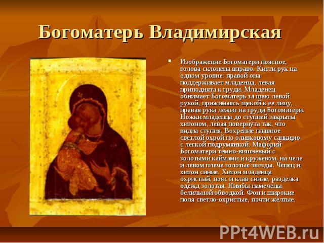 Богоматерь Владимирская Изображение Богоматери поясное, голова склонена вправо. Кисти рук на одном уровне: правой она поддерживает младенца, левая приподнята к груди. Младенец обнимает Богоматерь за шею левой рукой, прижимаясь щекой к ее лицу, права…