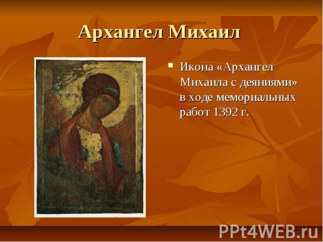 Архангел Михаил Икона «Архангел Михаила с деяниями» в ходе мемориальных работ 1392 г.