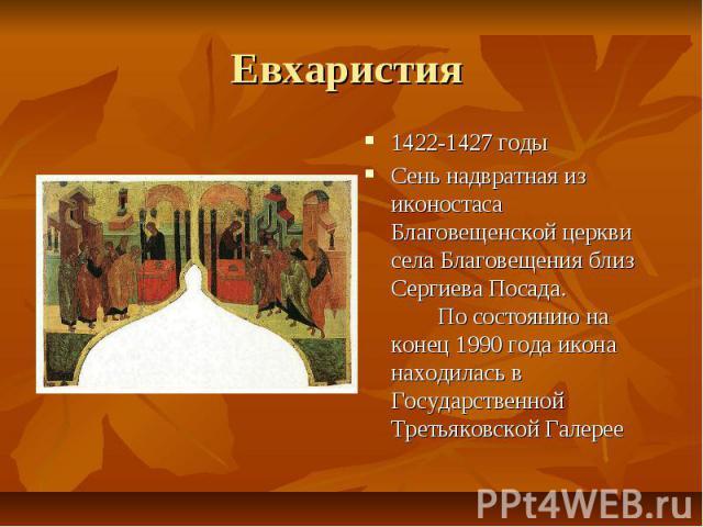 Евхаристия 1422-1427 годы Сень надвратная из иконостаса Благовещенской церкви села Благовещения близ Сергиева Посада. По состоянию на конец 1990 года икона находилась в Государственной Третьяковской Галерее