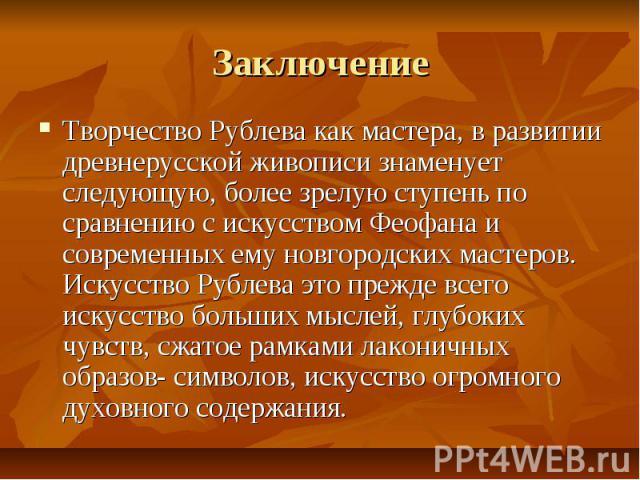 Заключение Творчество Рублева как мастера, в развитии древнерусской живописи знаменует следующую, более зрелую ступень по сравнению с искусством Феофана и современных ему новгородских мастеров. Искусство Рублева это прежде всего искусство больших мы…