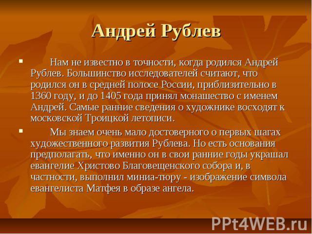 Андрей Рублев Нам не известно в точности, когда родился Андрей Рублев. Большинство исследователей считают, что родился он в средней полосе России, приблизительно в 1360 году, и до 1405 года принял монашество с именем Андрей. Самые ранние сведения о …