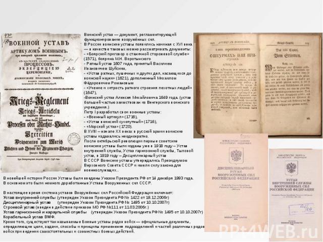 Воинский устав — документ, регламентирующий функционирование вооружённых сил. В России воинские уставы появились начиная с XVI века — в качестве таковых можно рассматривать документы: - «Боярский приговор о станичной сторожевой службе» (1571), бояри…