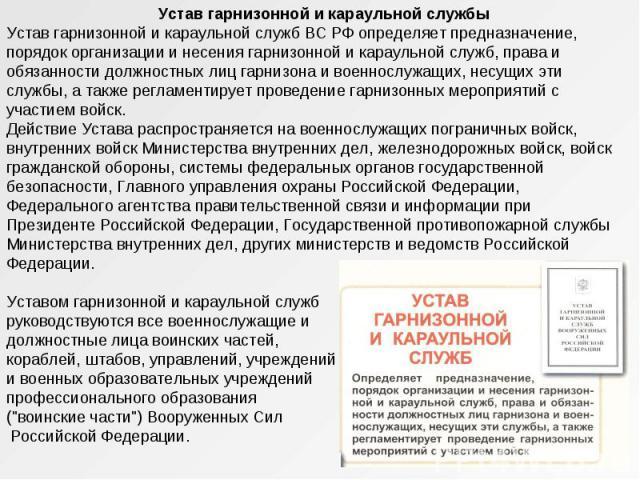 Устав гарнизонной и караульной службы Устав гарнизонной и караульной служб ВС РФ определяет предназначение, порядок организации и несения гарнизонной и караульной служб, права и обязанности должностных лиц гарнизона и военнослужащих, несущих эти слу…