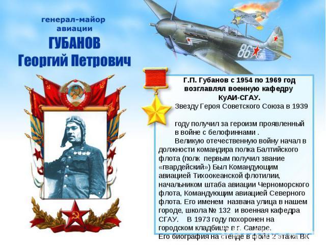 Г.П. Губанов с 1954 по 1969 год возглавлял военную кафедру КуАИ-СГАУ. Звезду Героя Советского Союза в 1939 году получил за героизм проявленный в войне с белофиннами . Великую отечественную войну начал в должности командира полка Балтийского флота (п…