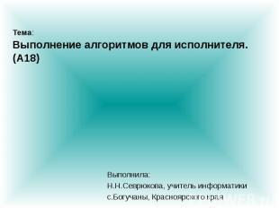 Тема: Выполнение алгоритмов для исполнителя. (A18) Выполнила: Н.Н.Севрюкова, учи