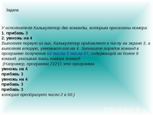 У исполнителя Калькулятор две команды, которым присвоены номера: 1. прибавь 3 2.