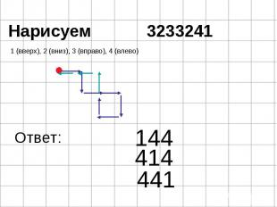 1 (вверх), 2 (вниз), 3 (вправо), 4 (влево) 144 Ответ: 414 441 Нарисуем 3233241