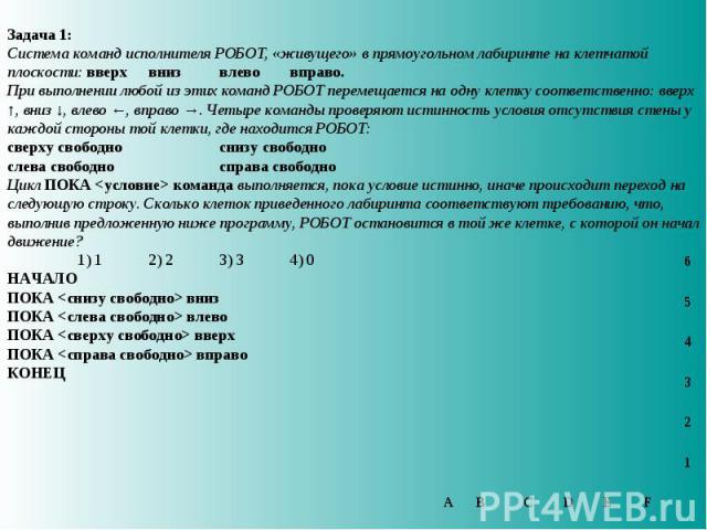 Задача 1: Система команд исполнителя РОБОТ, «живущего» в прямоугольном лабиринте на клетчатой плоскости: вверх вниз влево вправо. При выполнении любой из этих команд РОБОТ перемещается на одну клетку соответственно: вверх ↑, вниз ↓, влево ←, вправо …