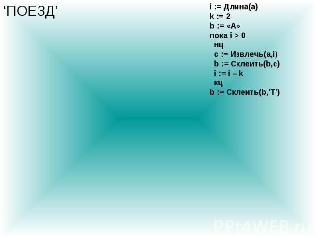 i := Длина(a) k := 2 b := «А» пока i > 0 нц c := Извлечь(a,i) b := Склеить(b,c) i := i – k кц b := Склеить(b,\'Т\') 'ПОЕЗД'