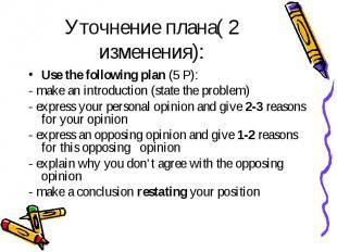 Уточнение плана( 2 изменения): Use the following plan (5 Р): - make an introduct