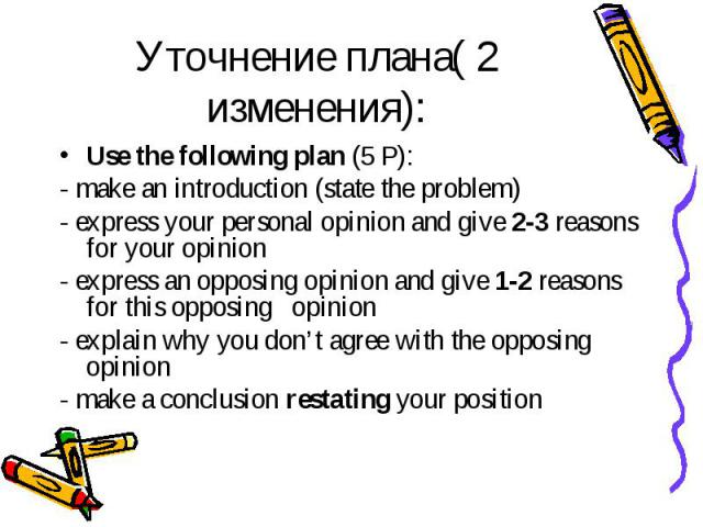 Уточнение плана( 2 изменения): Use the following plan (5 Р): - make an introduction (state the problem) - express your personal opinion and give 2-3 reasons for your opinion - express an opposing opinion and give 1-2 reasons for this opposing opinio…